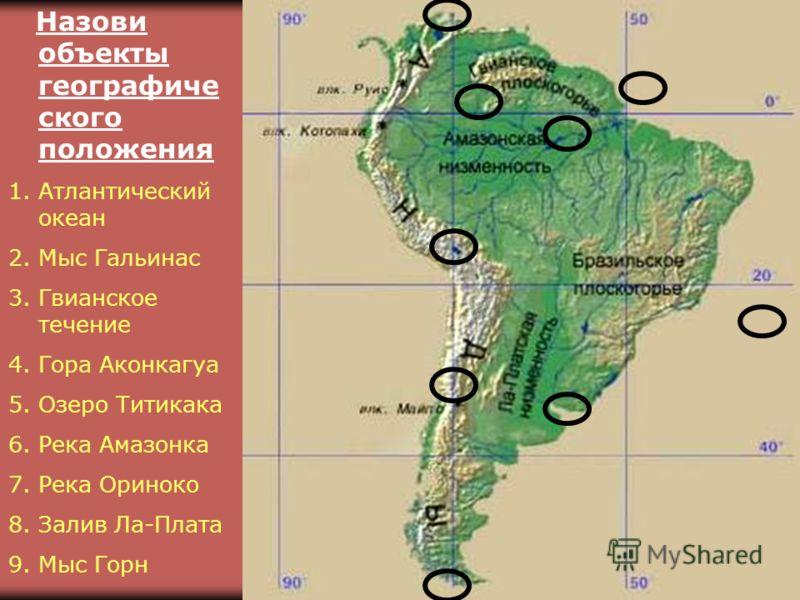 Назови объекты географиче ского положения 1.Атлантический океан 2.Мыс Гальинас 3.Гвианское течение 4.Гора Аконкагуа 5. Озеро Титикака 6. Река Амазонка 7. Река Ориноко 8. Залив Ла-Плата 9. Мыс Горн