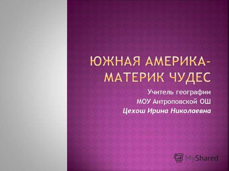 Учитель географии МОУ Антроповской ОШ Цехош Ирина Николаевна