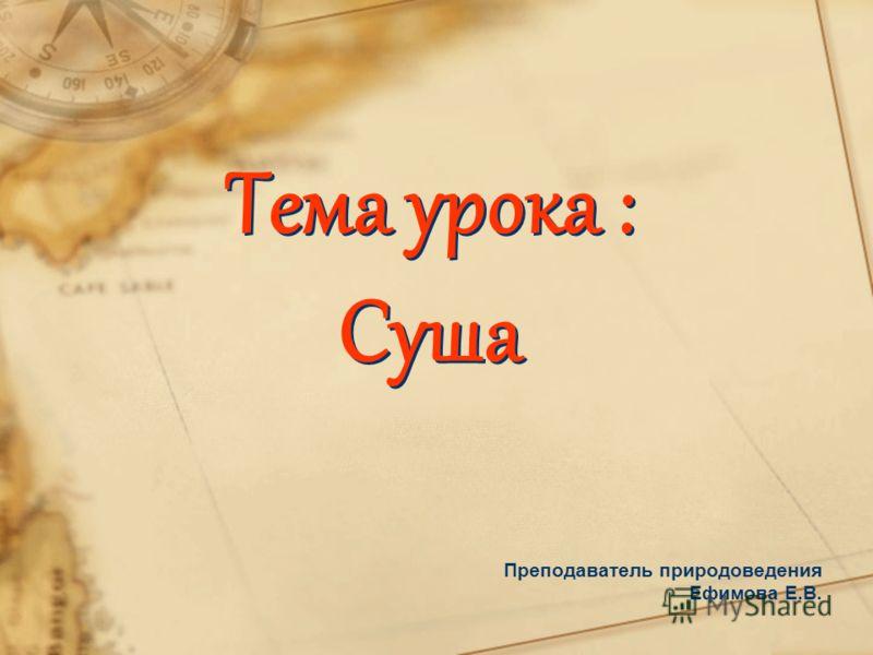 Тема урока : Суша Преподаватель природоведения Ефимова Е.В.