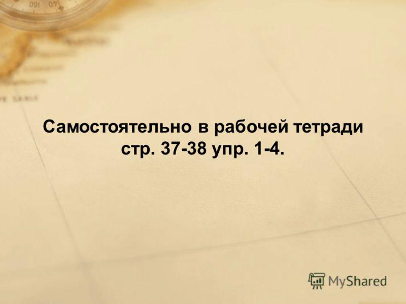 Самостоятельно в рабочей тетради стр. 37-38 упр. 1-4.