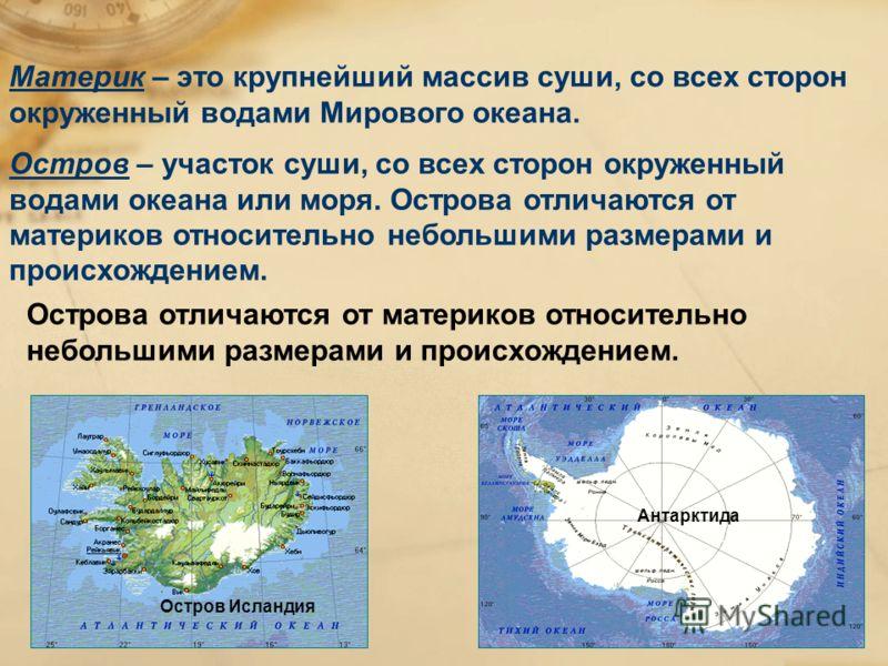 Материк – это крупнейший массив суши, со всех сторон окруженный водами Мирового океана. Остров – участок суши, со всех сторон окруженный водами океана или моря. Острова отличаются от материков относительно небольшими размерами и происхождением. Остро