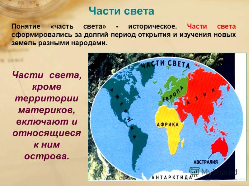 Части света Понятие «часть света» - историческое. Части света сформировались за долгий период открытия и изучения новых земель разными народами. Части света, кроме территории материков, включают и относящиеся к ним острова.
