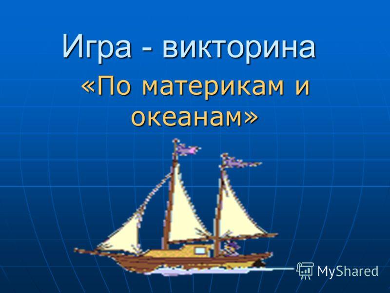 «По материкам и океанам» Игра - викторина