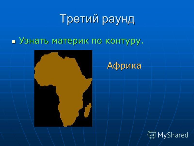 Третий раунд Узнать материк по контуру. Узнать материк по контуру. Африка Африка