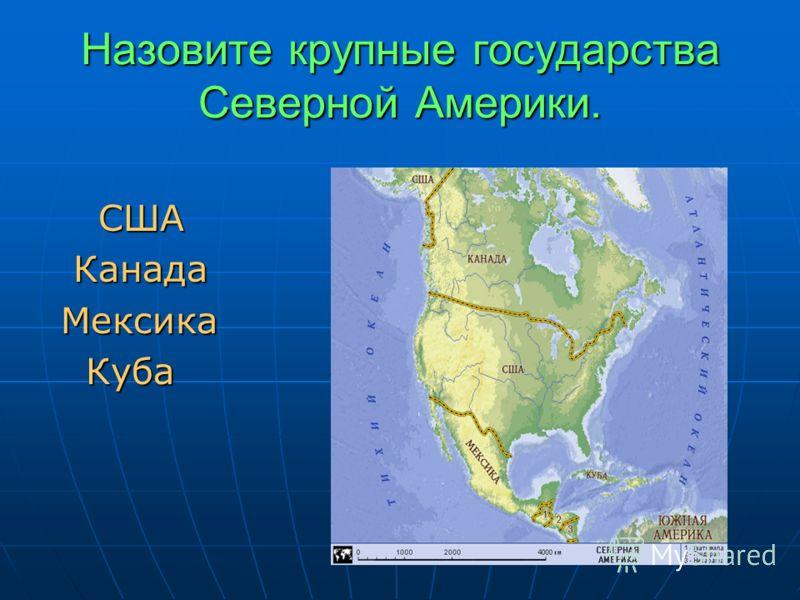 Назовите крупные государства Северной Америки. США США Канада Канада Мексика Мексика Куба Куба