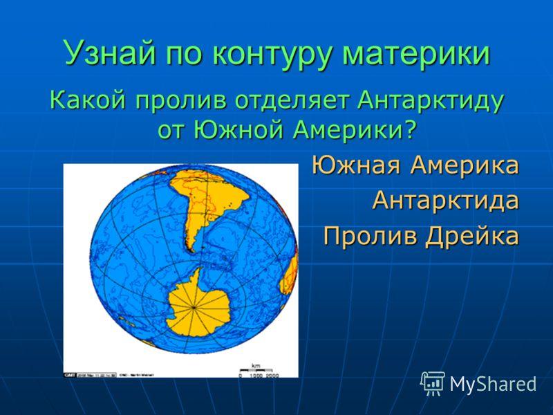 Узнай по контуру материки Какой пролив отделяет Антарктиду от Южной Америки? Южная Америка Антарктида Пролив Дрейка