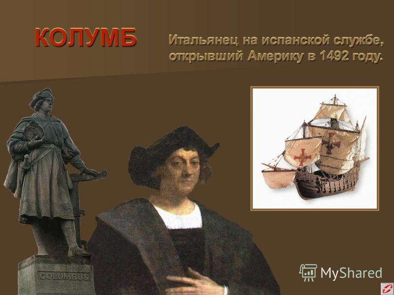 КОЛУМБКОЛУМБ Итальянец на испанской службе, открывший Америку в 1492 году. Итальянец на испанской службе, открывший Америку в 1492 году.