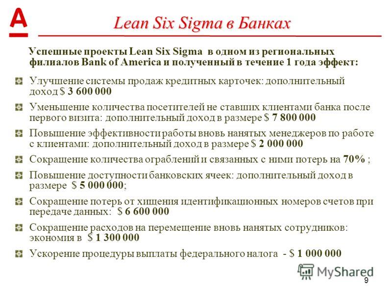 9 Lean Six Sigma в Банках Успешные проекты Lean Six Sigma в одном из региональных филиалов Bank of America и полученный в течение 1 года эффект: Улучшение системы продаж кредитных карточек: дополнительный доход $ 3 600 000 Уменьшение количества посет