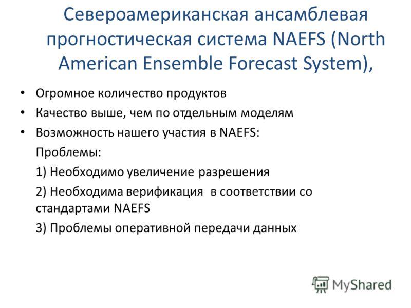 Североамериканская ансамблевая прогностическая система NAEFS (North American Ensemble Forecast System), Огромное количество продуктов Качество выше, чем по отдельным моделям Возможность нашего участия в NAEFS: Проблемы: 1) Необходимо увеличение разре