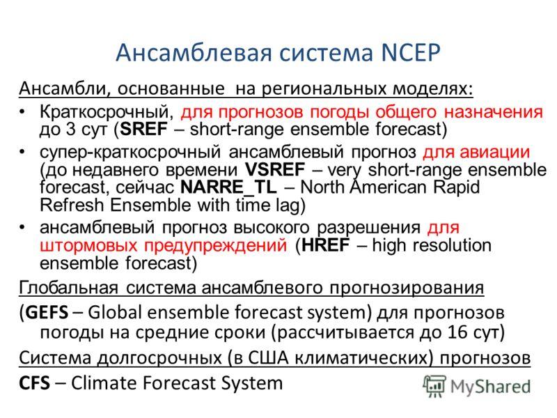 Ансамблевая система NCEP Ансамбли, основанные на региональных моделях: Краткосрочный, для прогнозов погоды общего назначения до 3 сут (SREF – short-range ensemble forecast) супер-краткосрочный ансамблевый прогноз для авиации (до недавнего времени VSR
