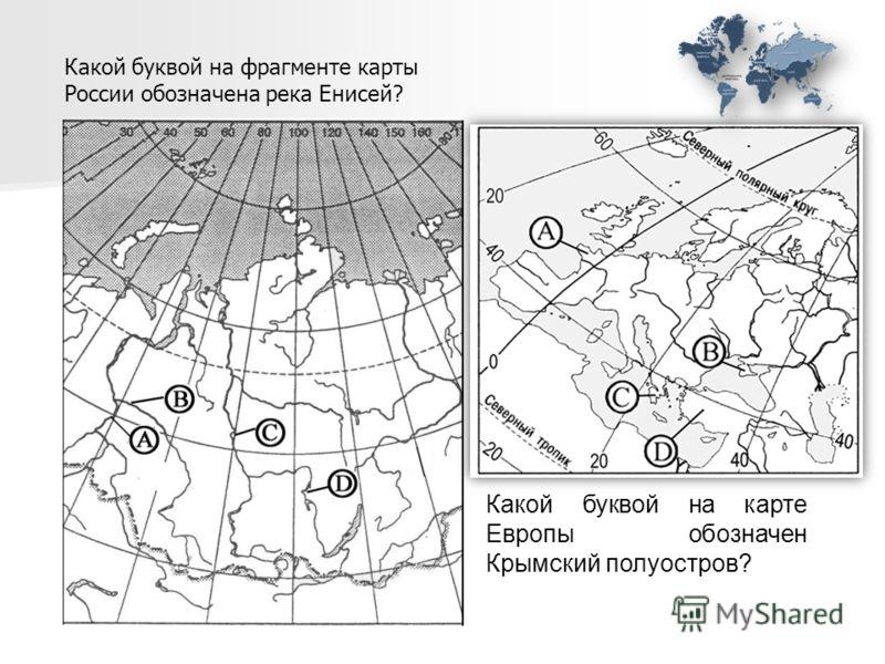 Какой буквой на фрагменте карты России обозначена река Енисей? Какой буквой на карте Европы обозначен Крымский полуостров?