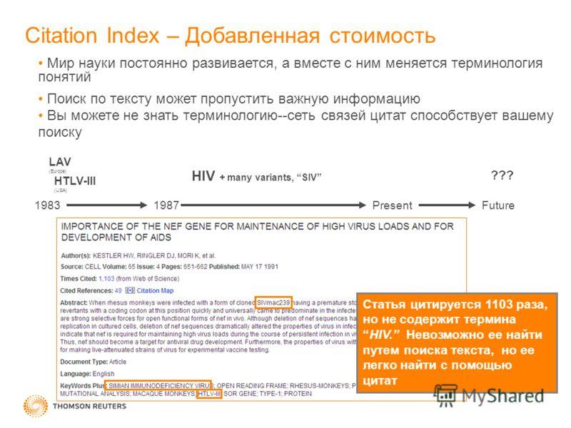 Citation Index – Добавленная стоимость LAV (Europe) HTLV-III (USA) HIV + many variants, SIV 19831987PresentFuture ??? Статья цитируется 1103 раза, но не содержит терминаHIV. Невозможно ее найти путем поиска текста, но ее легко найти с помощью цитат М