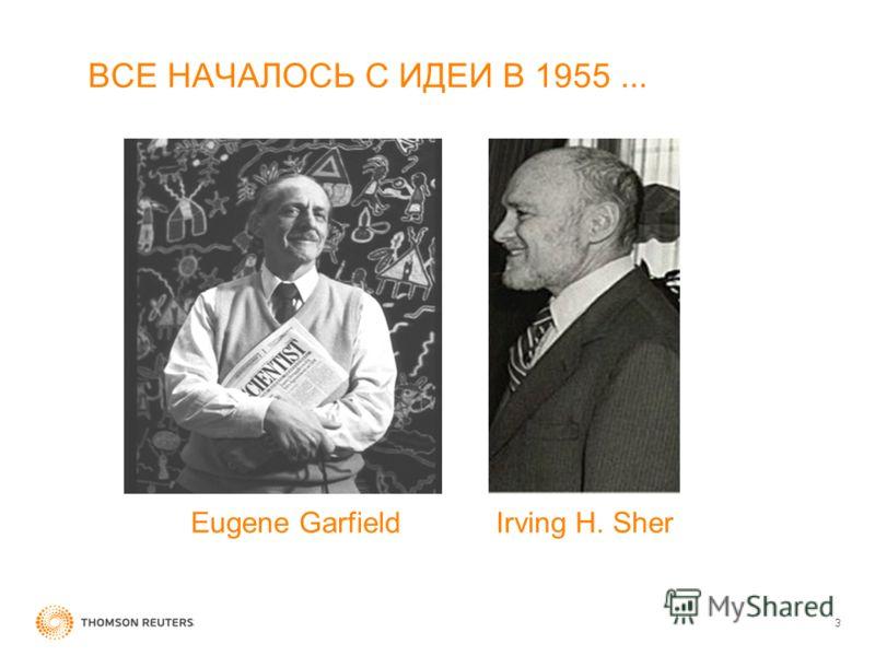 3 ВСЕ НАЧАЛОСЬ С ИДЕИ В 1955... Eugene GarfieldIrving H. Sher