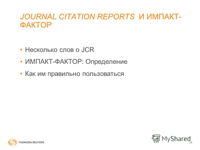 JOURNAL CITATION REPORTS И ИМПАКТ- ФАКТОР Несколько слов о JCR ИМПАКТ-ФАКТОР: Определение Как им правильно пользоваться 36