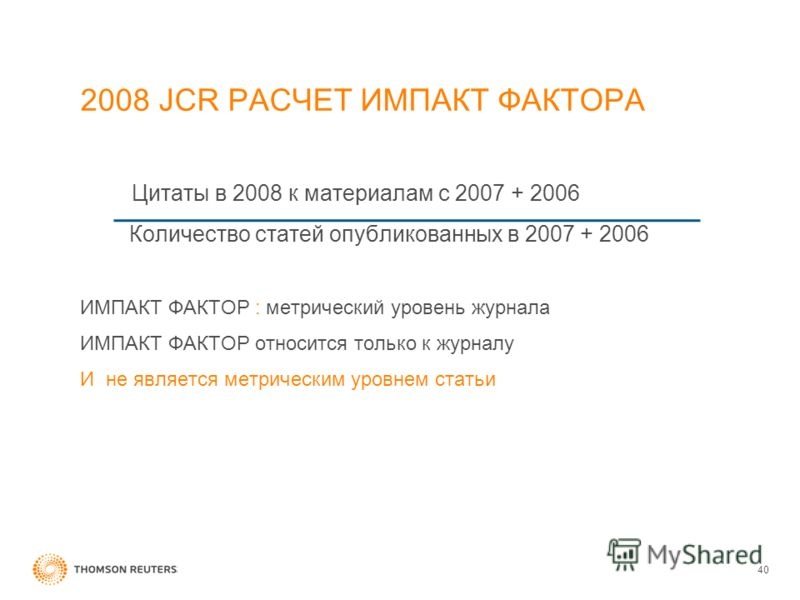 2008 JCR РАСЧЕТ ИМПАКТ ФАКТОРА Цитаты в 2008 к материалам с 2007 + 2006 Количество статей опубликованных в 2007 + 2006 ИМПАКТ ФАКТОР : метрический уровень журнала ИМПАКТ ФАКТОР относится только к журналу И не является метрическим уровнем статьи 40