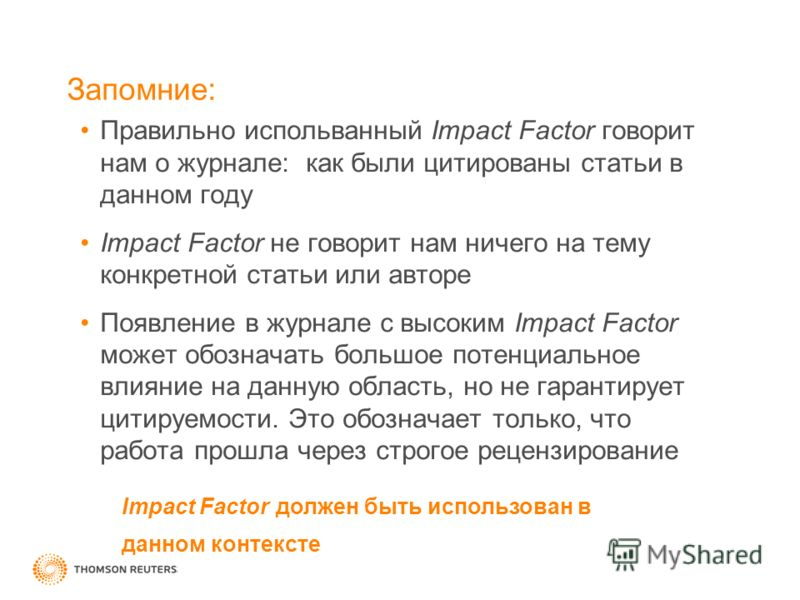 Правильно испольванный Impact Factor говорит нам о журнале: как были цитированы статьи в данном году Impact Factor не говорит нам ничего на тему конкретной статьи или авторе Появление в журнале с высоким Impact Factor может обозначать большое потенци