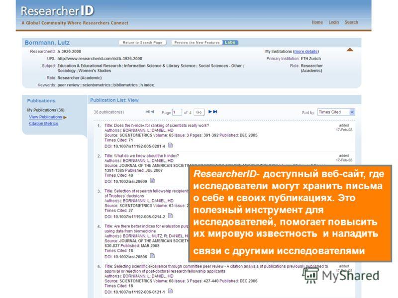 ResearcherID- доступный веб-сайт, где исследователи могут хранить письма о себе и своих публикациях. Это полезный инструмент для исследователей, помогает повысить их мировую известность и наладить связи с другими исследователями