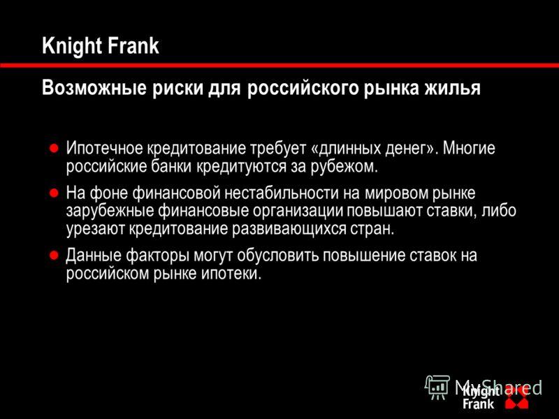 Knight Frank Возможные риски для российского рынка жилья Ипотечное кредитование требует «длинных денег». Многие российские банки кредитуются за рубежом. На фоне финансовой нестабильности на мировом рынке зарубежные финансовые организации повышают ста