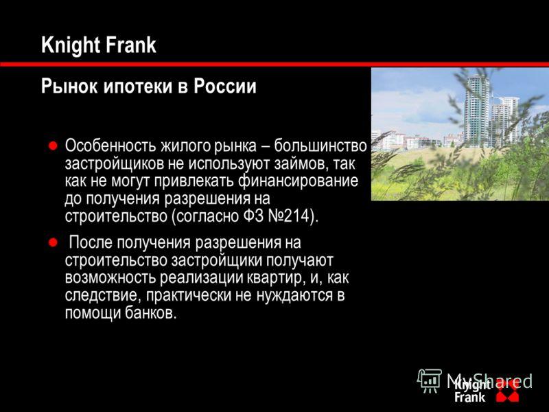 Knight Frank Рынок ипотеки в России Особенность жилого рынка – большинство застройщиков не используют займов, так как не могут привлекать финансирование до получения разрешения на строительство (согласно ФЗ 214). После получения разрешения на строите