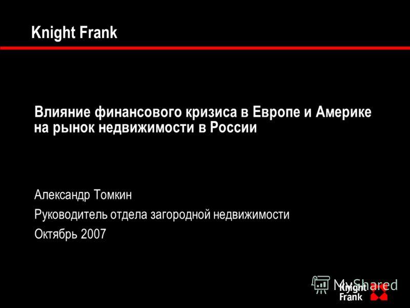 Knight Frank Влияние финансового кризиса в Европе и Америке на рынок недвижимости в России Александр Томкин Руководитель отдела загородной недвижимости Октябрь 2007