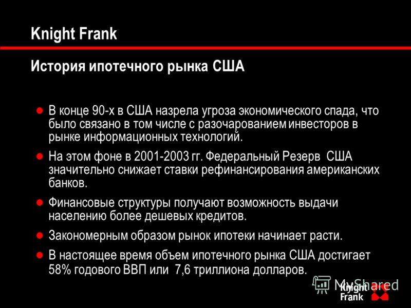 Knight Frank История ипотечного рынка США В конце 90-х в США назрела угроза экономического спада, что было связано в том числе с разочарованием инвесторов в рынке информационных технологий. На этом фоне в 2001-2003 гг. Федеральный Резерв США значител