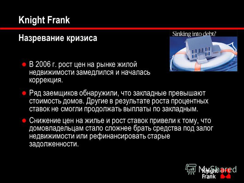 Knight Frank Назревание кризиса В 2006 г. рост цен на рынке жилой недвижимости замедлился и началась коррекция. Ряд заемщиков обнаружили, что закладные превышают стоимость домов. Другие в результате роста процентных ставок не смогли продолжать выплат