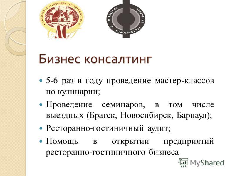 Бизнес консалтинг 5-6 раз в году проведение мастер-классов по кулинарии; Проведение семинаров, в том числе выездных (Братск, Новосибирск, Барнаул); Ресторанно-гостиничный аудит; Помощь в открытии предприятий ресторанно-гостиничного бизнеса