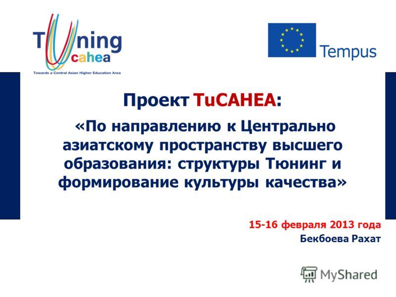 Проект TuCAHEA: «По направлению к Центрально азиатскому пространству высшего образования: структуры Тюнинг и формирование культуры качества» 15-16 февраля 2013 года Бекбоева Рахат