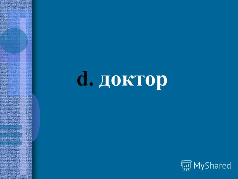 d. доктор