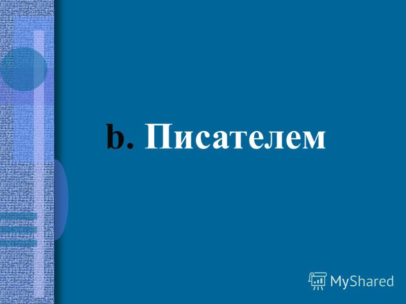 b. Писателем