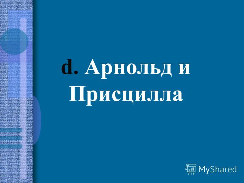 d. Арнольд и Присцилла