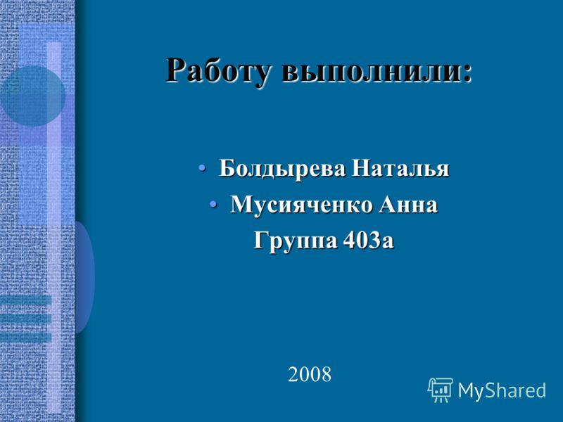 Работу выполнили: Болдырева НатальяБолдырева Наталья Мусияченко АннаМусияченко Анна Группа 403а 2008