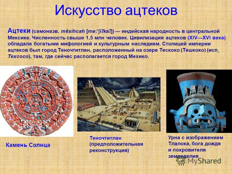 Искусство ацтеков Ацтеки (самоназв. mēxihcah [me ː ' ʃ i ʔ ka ʔ ]) индейская народность в центральной Мексике. Численность свыше 1,5 млн человек. Цивилизация ацтеков (XIVXVI века) обладала богатыми мифологией и культурным наследием. Столицей империи