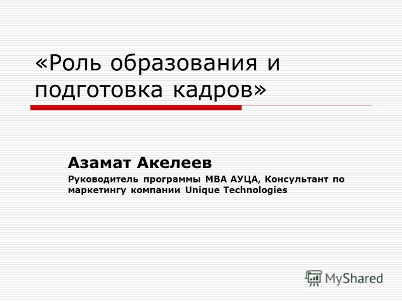 «Роль образования и подготовка кадров» Азамат Акелеев Руководитель программы МВА АУЦА, Консультант по маркетингу компании Unique Technologies