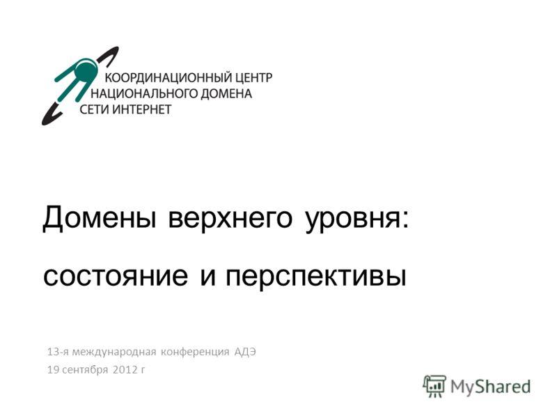 Домены верхнего уровня: состояние и перспективы 13-я международная конференция АДЭ 19 сентября 2012 г