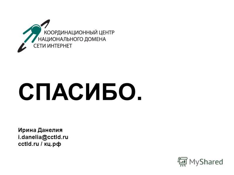 СПАСИБО. Ирина Данелия i.danelia@cctld.ru сctld.ru / кц.рф