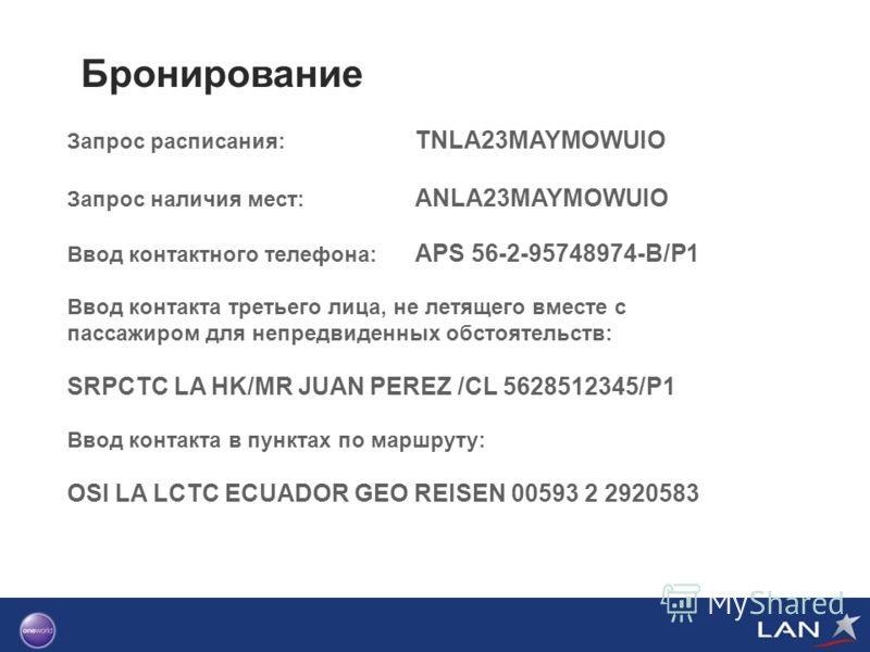 Бронирование Запрос расписания: TNLA23MAYMOWUIO Запрос наличия мест: ANLA23MAYMOWUIO Ввод контактного телефона: APS 56-2-95748974-B/P1 Ввод контакта третьего лица, не летящего вместе с пассажиром для непредвиденных обстоятельств: SRPCTC LA HK/MR JUAN