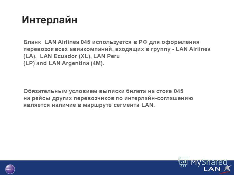 Интерлайн Бланк LAN Airlines 045 используется в РФ для оформления перевозок всех авиакомпаний, входящих в группу - LAN Airlines (LA), LAN Ecuador (XL), LAN Peru (LP) and LAN Argentina (4M). Обязательным условием выписки билета на стоке 045 на рейсы д
