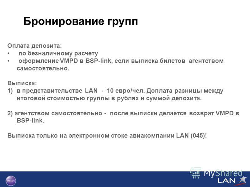 Бронирование групп Оплата депозита: по безналичному расчету оформление VMPD в BSP-link, если выписка билетов агентством самостоятельно. Выписка: 1)в представительстве LAN - 10 евро/чел. Доплата разницы между итоговой стоимостью группы в рублях и сумм