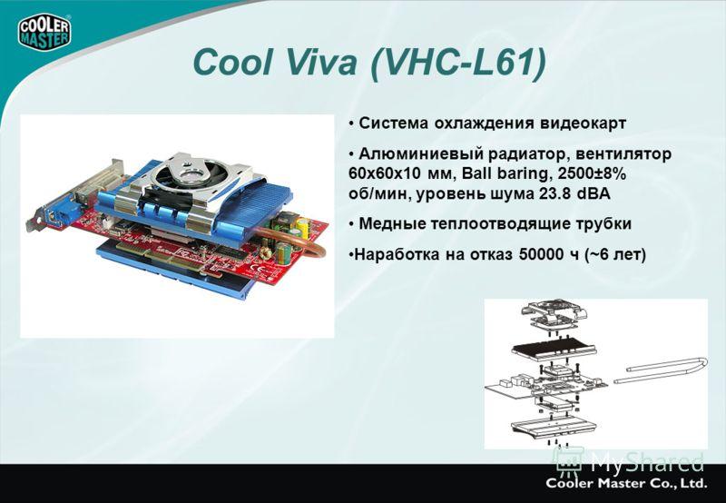 Система охлаждения видеокарт Алюминиевый радиатор, вентилятор 60x60x10 мм, Ball baring, 2500±8% об/мин, уровень шума 23.8 dBA Медные теплоотводящие трубки Наработка на отказ 50000 ч (~6 лет) Cool Viva (VHC-L61)