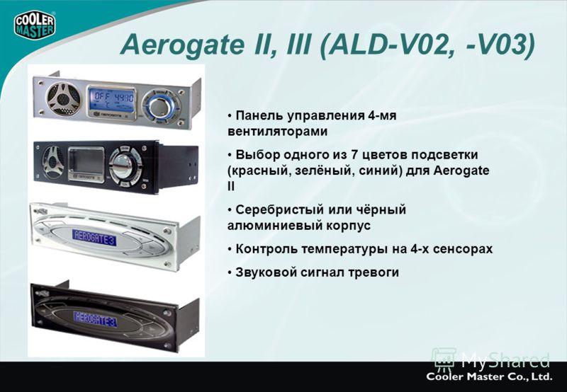 Панель управления 4-мя вентиляторами Выбор одного из 7 цветов подсветки (красный, зелёный, синий) для Aerogate II Серебристый или чёрный алюминиевый корпус Контроль температуры на 4-х сенсорах Звуковой сигнал тревоги Aerogate II, III (ALD-V02, -V03)
