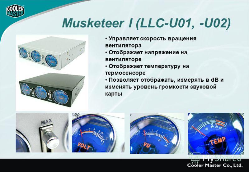 Musketeer I (LLC-U01, -U02) Управляет скорость вращения вентилятора Отображает напряжение на вентиляторе Отображает температуру на термосенсоре Позволяет отображать, измерять в dB и изменять уровень громкости звуковой карты