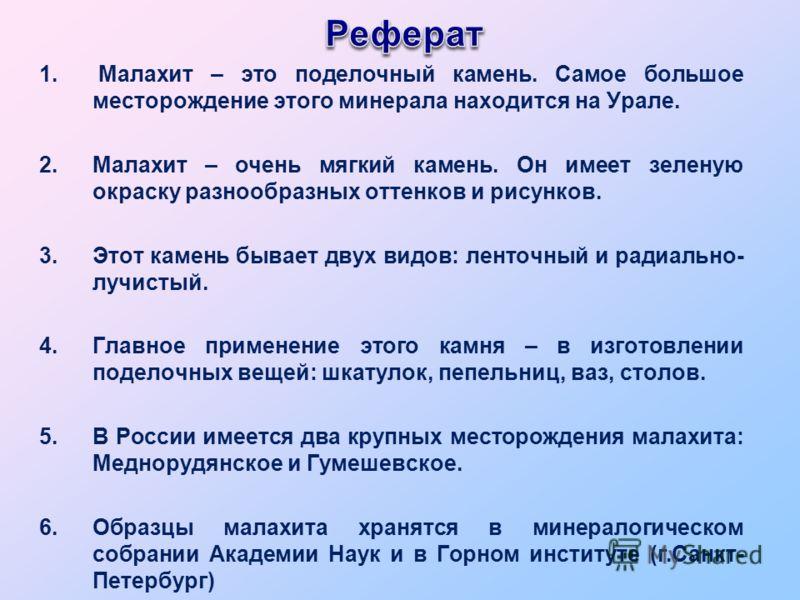 1. Малахит – это поделочный камень. Самое большое месторождение этого минерала находится на Урале. 2.Малахит – очень мягкий камень. Он имеет зеленую окраску разнообразных оттенков и рисунков. 3.Этот камень бывает двух видов: ленточный и радиально- лу