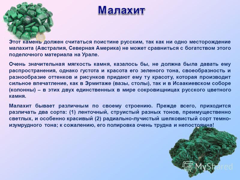 Этот камень должен считаться поистине русским, так как ни одно месторождение малахита (Австралия, Северная Америка) не может сравниться с богатством этого поделочного материала на Урале. Очень значительная мягкость камня, казалось бы, не должна была