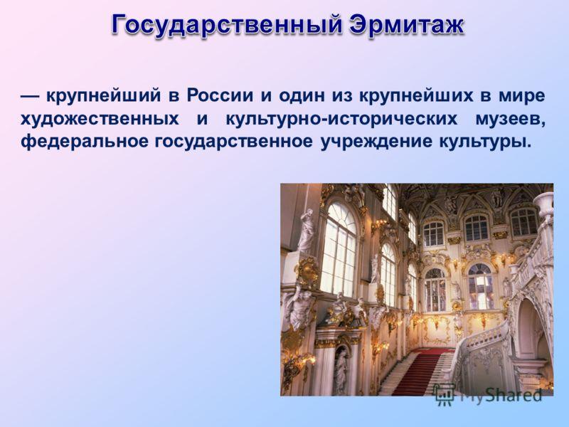 крупнейший в России и один из крупнейших в мире художественных и культурно-исторических музеев, федеральное государственное учреждение культуры.