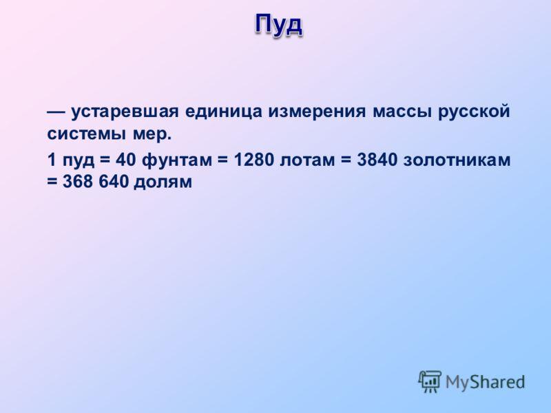 устаревшая единица измерения массы русской системы мер. 1 пуд = 40 фунтам = 1280 лотам = 3840 золотникам = 368 640 долям