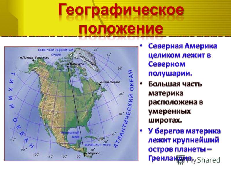 Северная Америка целиком лежит в Северном полушарии. Северная Америка целиком лежит в Северном полушарии. Большая часть материка расположена в умеренных широтах. Большая часть материка расположена в умеренных широтах. У берегов материка лежит крупней