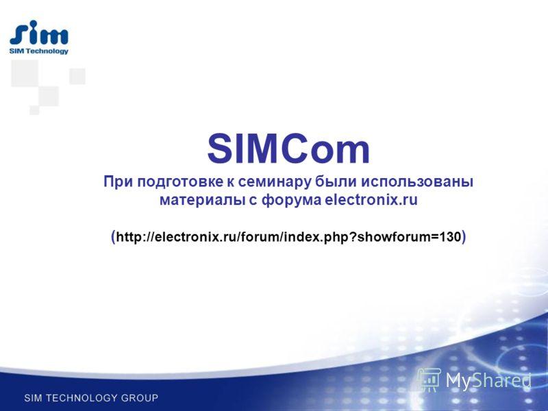 SIMCom При подготовке к семинару были использованы материалы с форума electronix.ru ( http://electronix.ru/forum/index.php?showforum=130 )