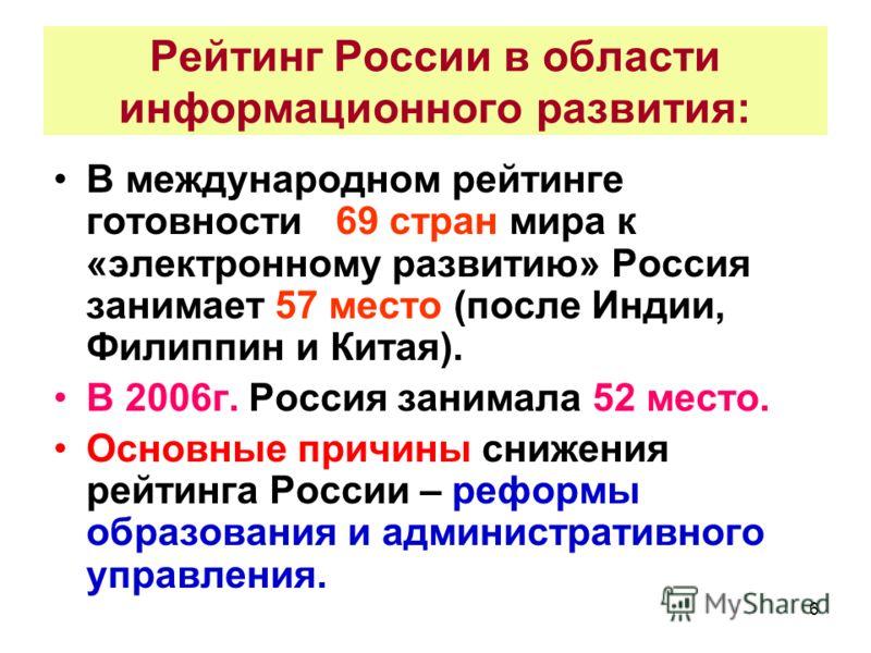 6 Рейтинг России в области информационного развития: В международном рейтинге готовности 69 стран мира к «электронному развитию» Россия занимает 57 место (после Индии, Филиппин и Китая). В 2006г. Россия занимала 52 место. Основные причины снижения ре