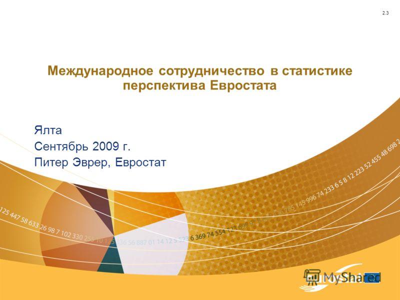 Международное сотрудничество в статистике перспектива Евростата Ялта Сентябрь 2009 г. Питер Эврер, Евростат 2.3